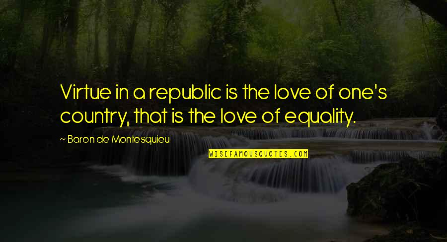 Love Of Country Quotes By Baron De Montesquieu: Virtue in a republic is the love of