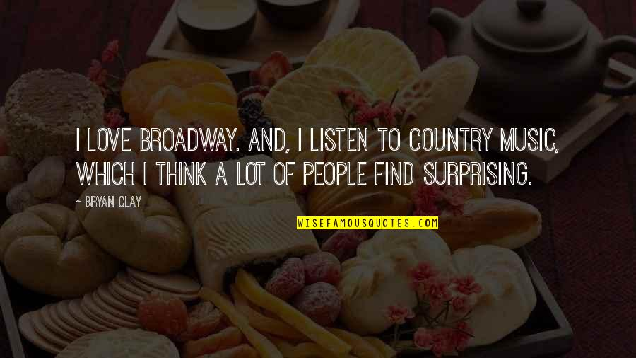 Love Of Country Quotes By Bryan Clay: I love Broadway. And, I listen to country