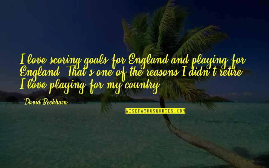 Love Of Country Quotes By David Beckham: I love scoring goals for England and playing