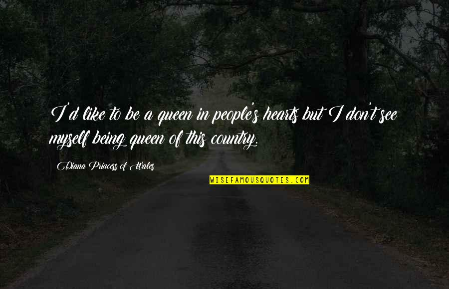 Love Of Country Quotes By Diana Princess Of Wales: I'd like to be a queen in people's