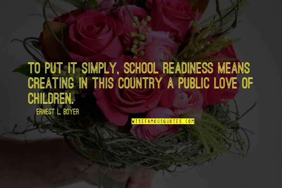 Love Of Country Quotes By Ernest L. Boyer: To put it simply, school readiness means creating
