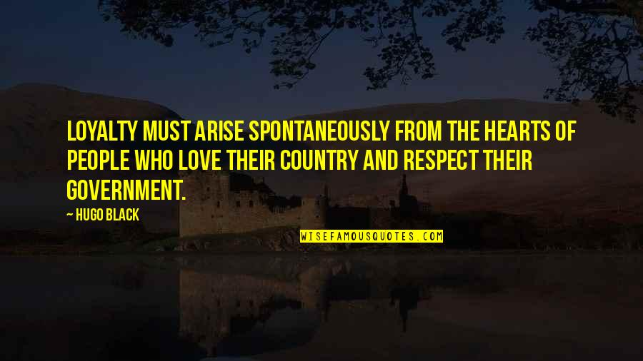 Love Of Country Quotes By Hugo Black: Loyalty must arise spontaneously from the hearts of