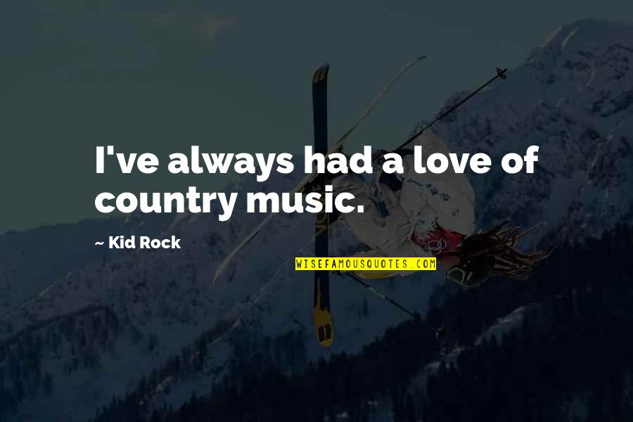 Love Of Country Quotes By Kid Rock: I've always had a love of country music.