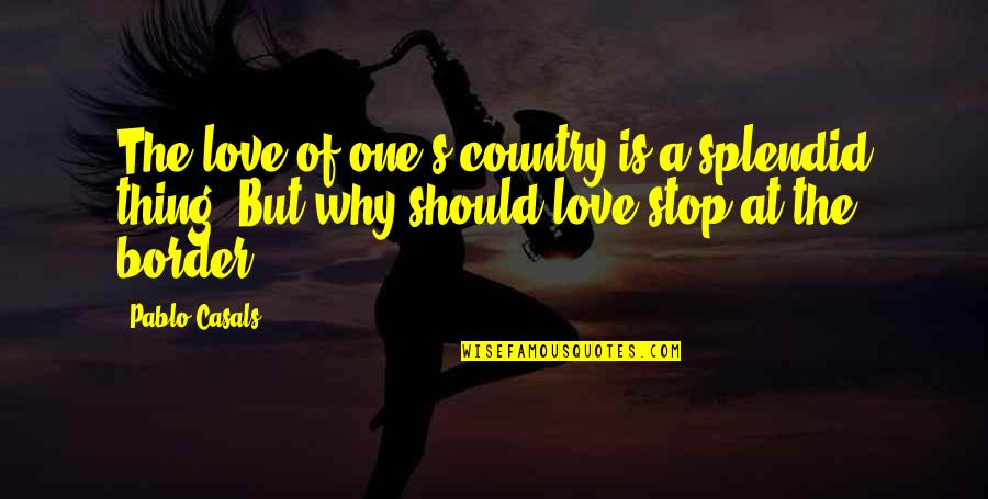 Love Of Country Quotes By Pablo Casals: The love of one's country is a splendid