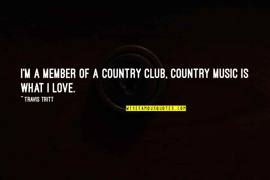 Love Of Country Quotes By Travis Tritt: I'm a member of a country club, country