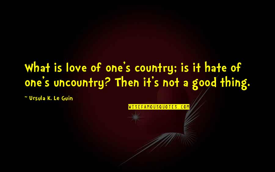 Love Of Country Quotes By Ursula K. Le Guin: What is love of one's country; is it