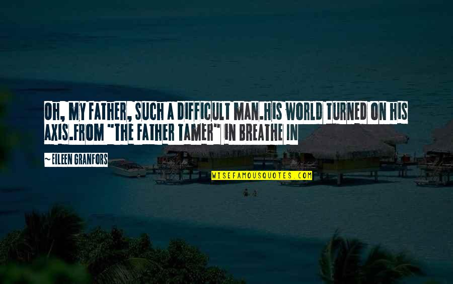 Love Of Father And Daughter Quotes By Eileen Granfors: Oh, my father, such a difficult man.His world