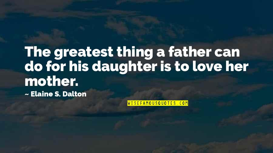Love Of Father And Daughter Quotes By Elaine S. Dalton: The greatest thing a father can do for