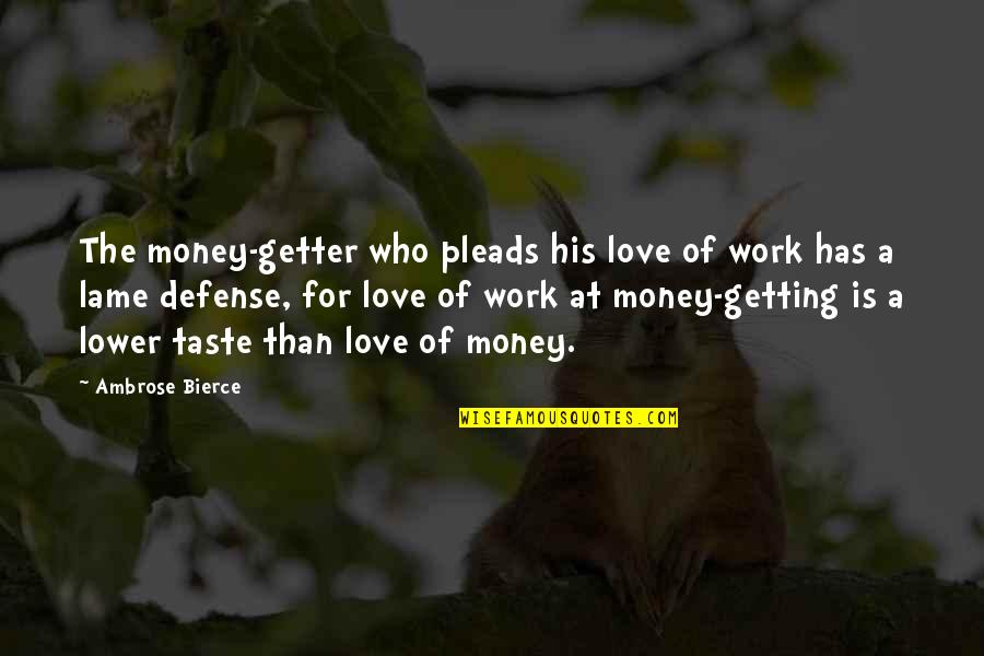 Love Of Money Quotes By Ambrose Bierce: The money-getter who pleads his love of work