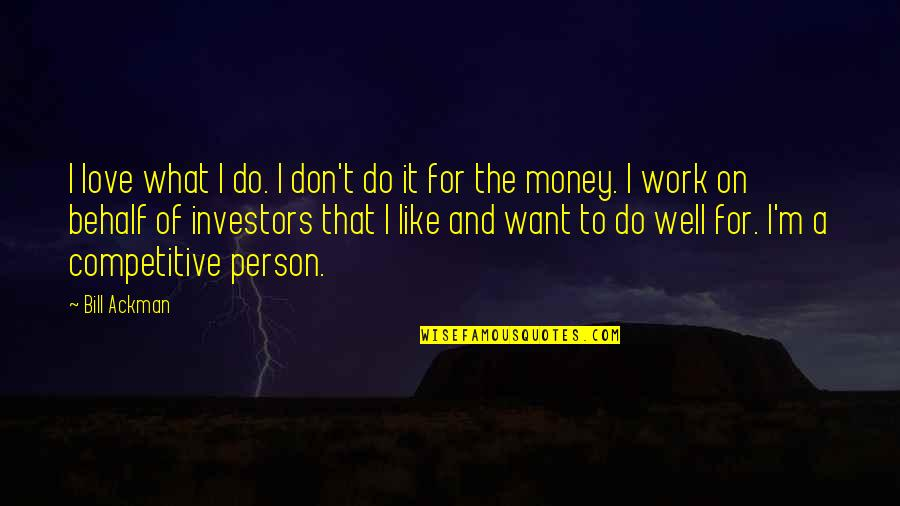 Love Of Money Quotes By Bill Ackman: I love what I do. I don't do