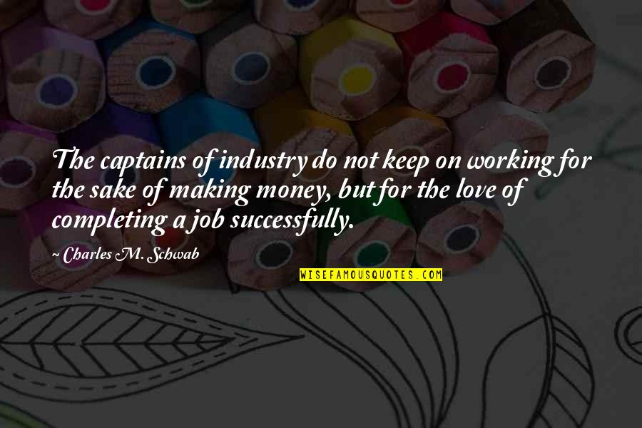 Love Of Money Quotes By Charles M. Schwab: The captains of industry do not keep on