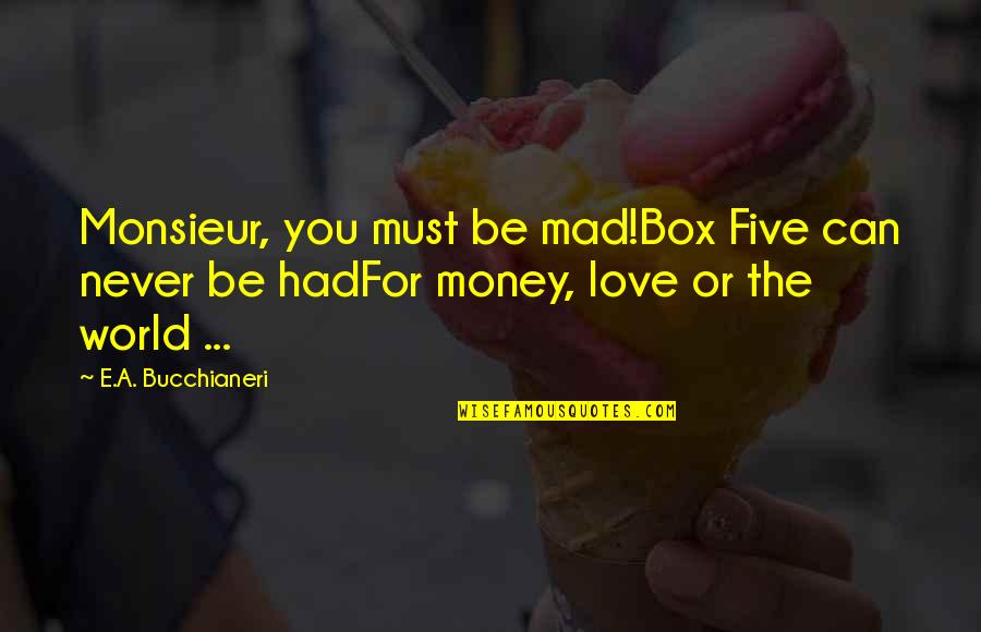 Love Of Money Quotes By E.A. Bucchianeri: Monsieur, you must be mad!Box Five can never