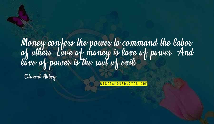 Love Of Money Quotes By Edward Abbey: Money confers the power to command the labor
