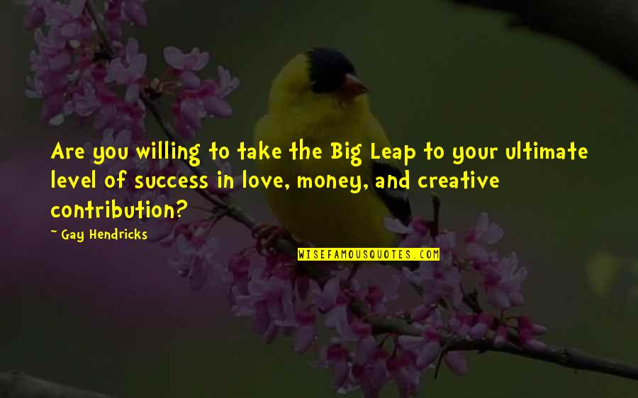 Love Of Money Quotes By Gay Hendricks: Are you willing to take the Big Leap