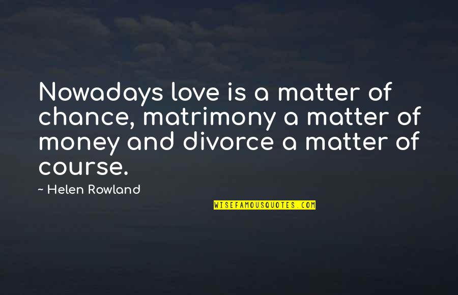Love Of Money Quotes By Helen Rowland: Nowadays love is a matter of chance, matrimony