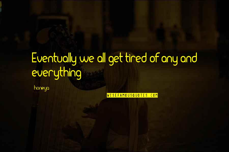 Love Of Money Quotes By Honeya: Eventually we all get tired of any and