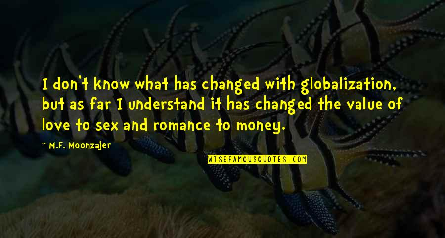 Love Of Money Quotes By M.F. Moonzajer: I don't know what has changed with globalization,