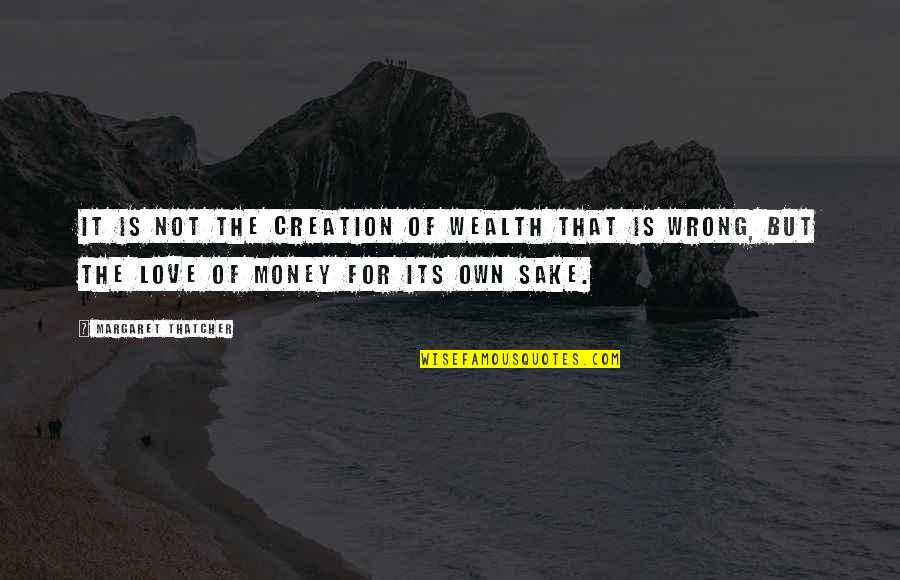 Love Of Money Quotes By Margaret Thatcher: It is not the creation of wealth that
