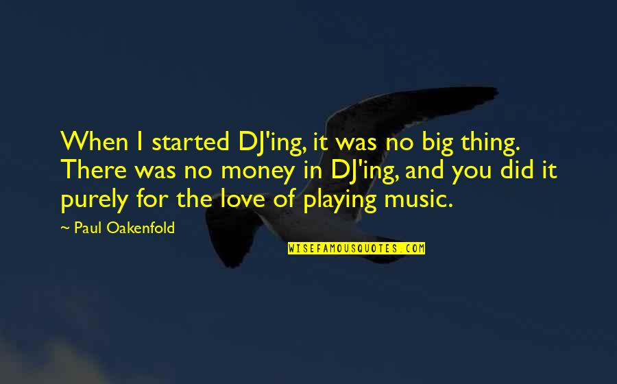 Love Of Money Quotes By Paul Oakenfold: When I started DJ'ing, it was no big