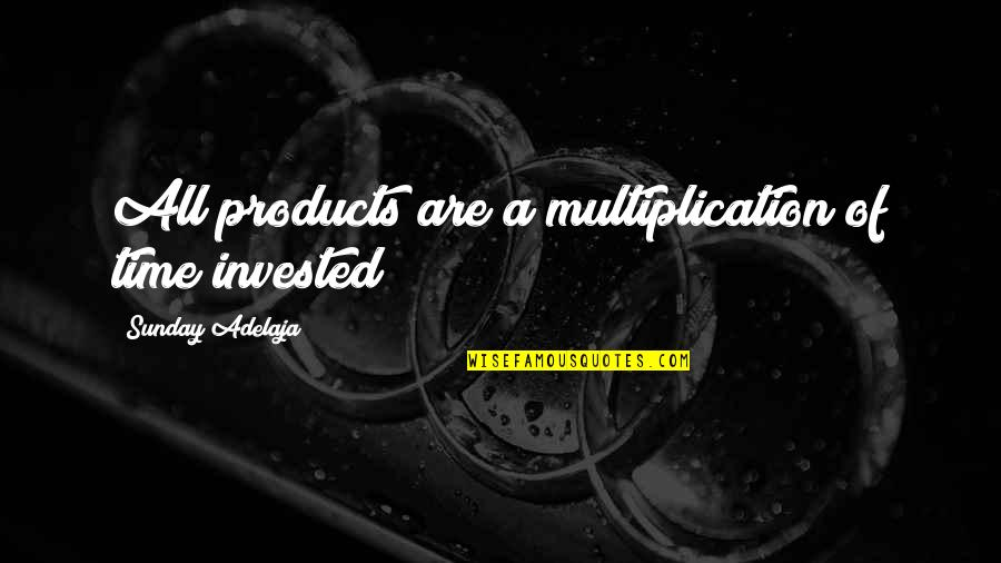 Love Of Money Quotes By Sunday Adelaja: All products are a multiplication of time invested