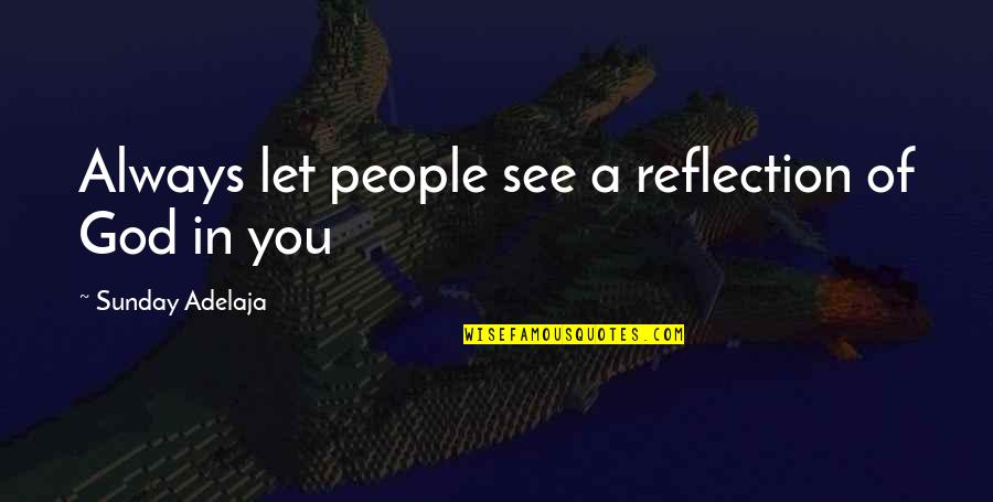 Love Of Money Quotes By Sunday Adelaja: Always let people see a reflection of God