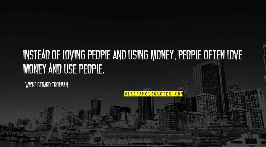 Love Of Money Quotes By Wayne Gerard Trotman: Instead of loving people and using money, people
