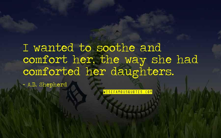 Love Of My Daughters Quotes By A.B. Shepherd: I wanted to soothe and comfort her, the