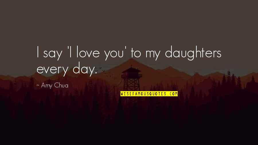 Love Of My Daughters Quotes By Amy Chua: I say 'I love you' to my daughters