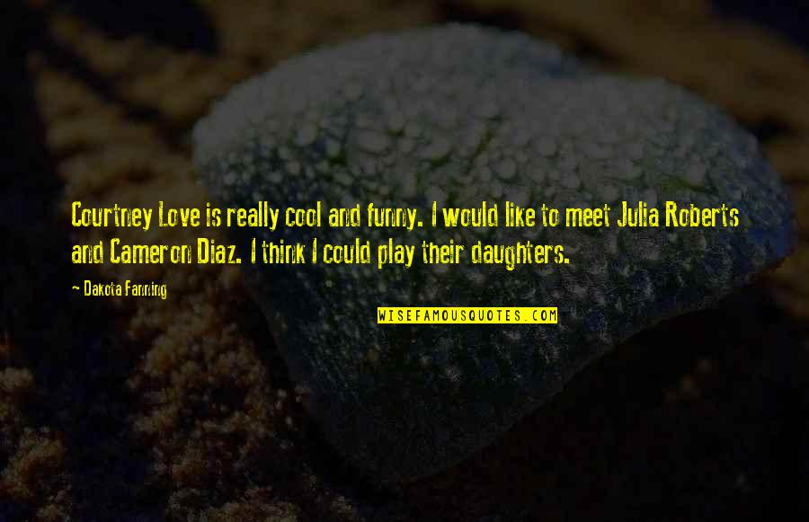 Love Of My Daughters Quotes By Dakota Fanning: Courtney Love is really cool and funny. I