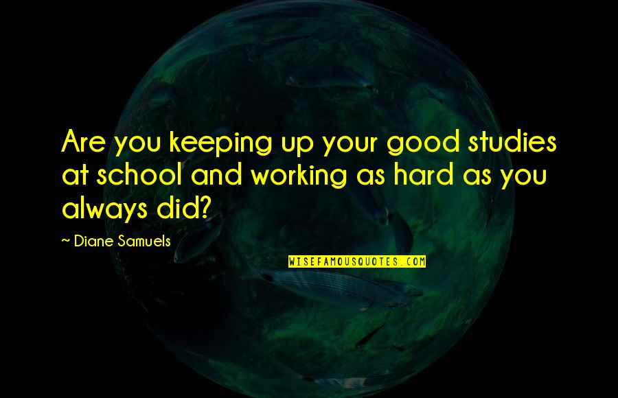 Love Of My Daughters Quotes By Diane Samuels: Are you keeping up your good studies at