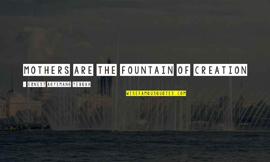 Love Of My Daughters Quotes By Ernest Agyemang Yeboah: Mothers are the fountain of creation