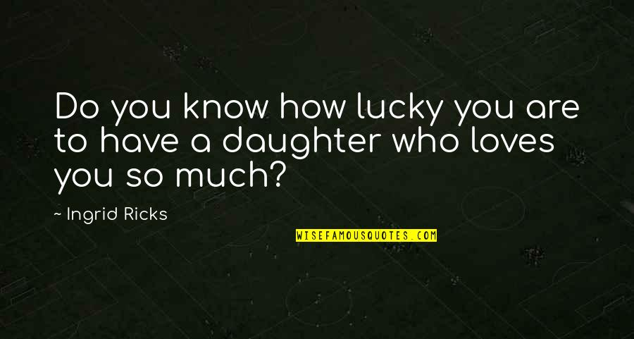 Love Of My Daughters Quotes By Ingrid Ricks: Do you know how lucky you are to