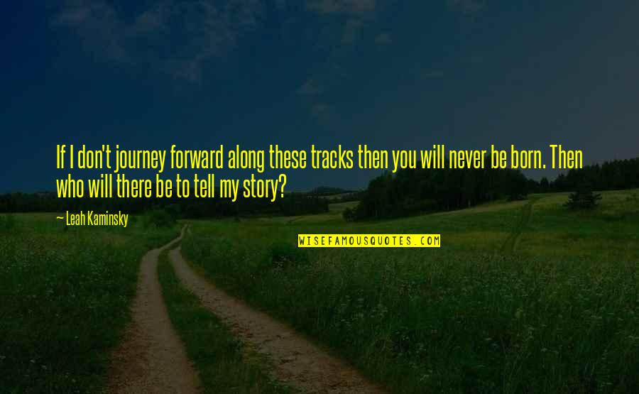 Love Of My Daughters Quotes By Leah Kaminsky: If I don't journey forward along these tracks