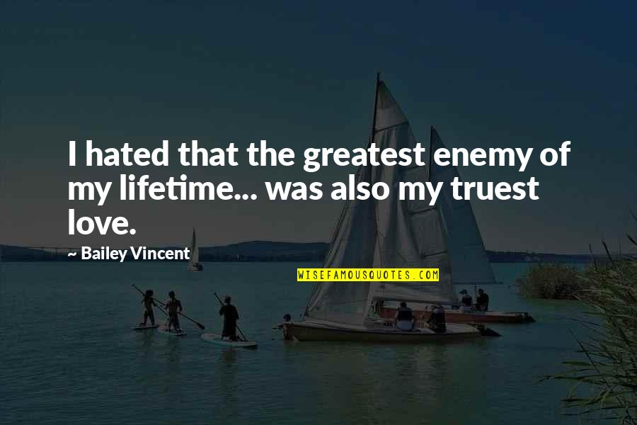 Love Of My Lifetime Quotes By Bailey Vincent: I hated that the greatest enemy of my