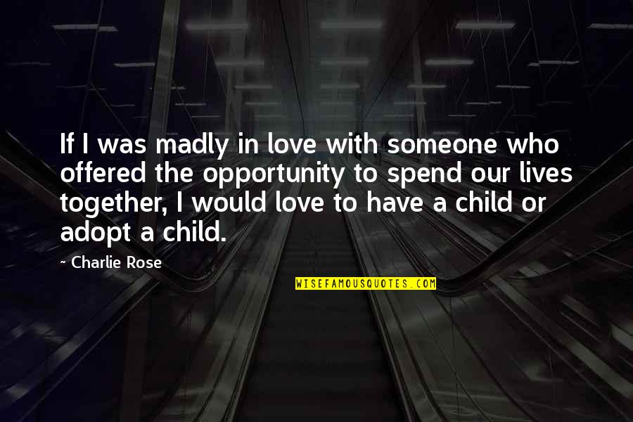 Love Of Your Child Quotes By Charlie Rose: If I was madly in love with someone