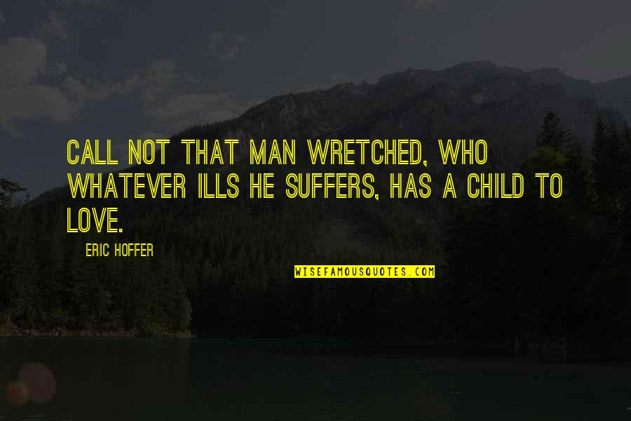 Love Of Your Child Quotes By Eric Hoffer: Call not that man wretched, who whatever ills