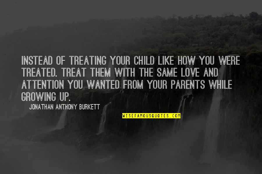 Love Of Your Child Quotes By Jonathan Anthony Burkett: Instead of treating your child like how you