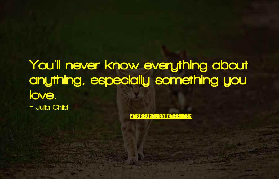 Love Of Your Child Quotes By Julia Child: You'll never know everything about anything, especially something