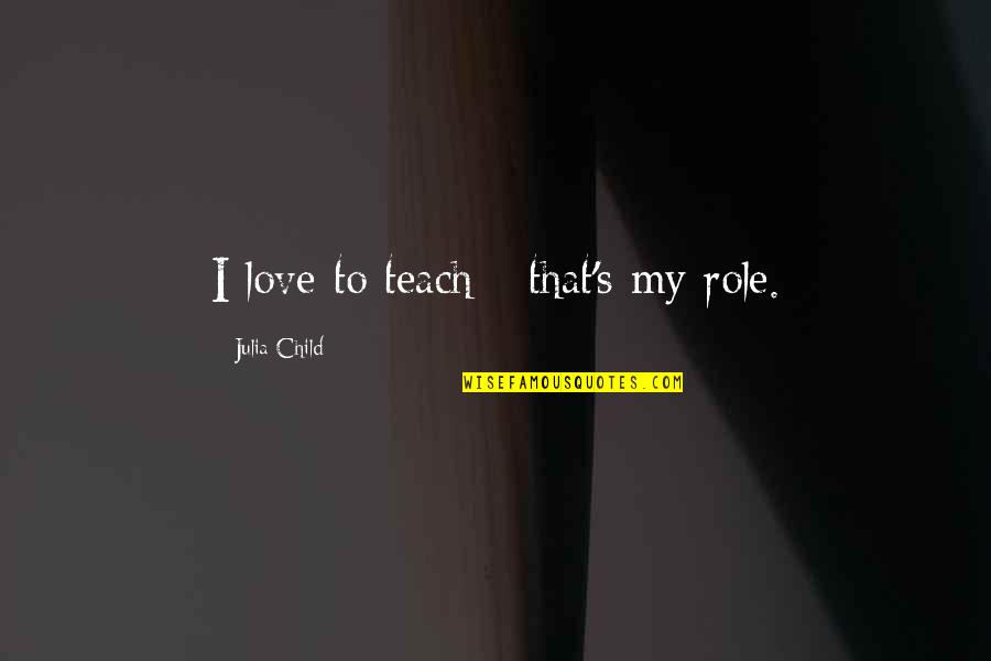 Love Of Your Child Quotes By Julia Child: I love to teach - that's my role.