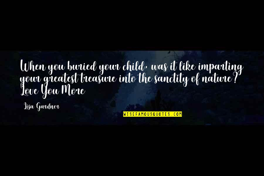 Love Of Your Child Quotes By Lisa Gardner: When you buried your child, was it like