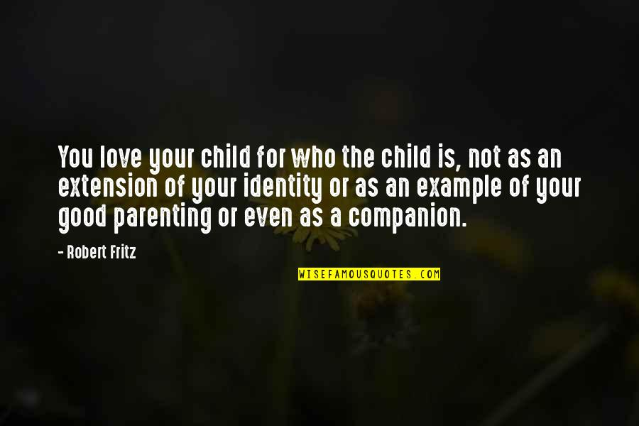 Love Of Your Child Quotes By Robert Fritz: You love your child for who the child