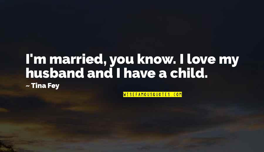 Love Of Your Child Quotes By Tina Fey: I'm married, you know. I love my husband