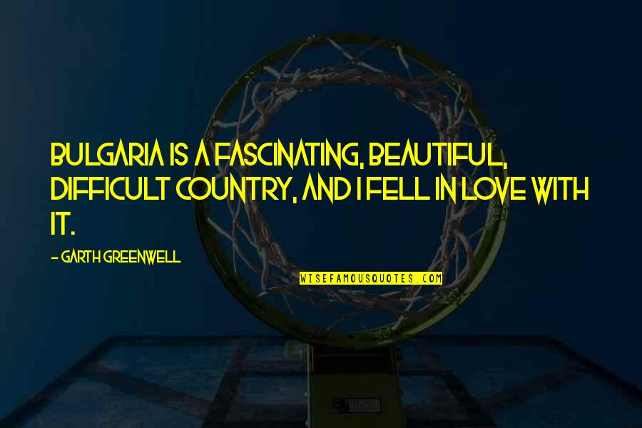 Love Of Your Country Quotes By Garth Greenwell: Bulgaria is a fascinating, beautiful, difficult country, and