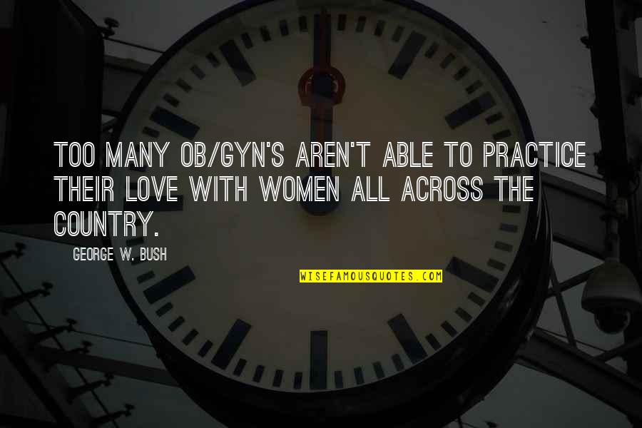 Love Of Your Country Quotes By George W. Bush: Too many OB/GYN's aren't able to practice their