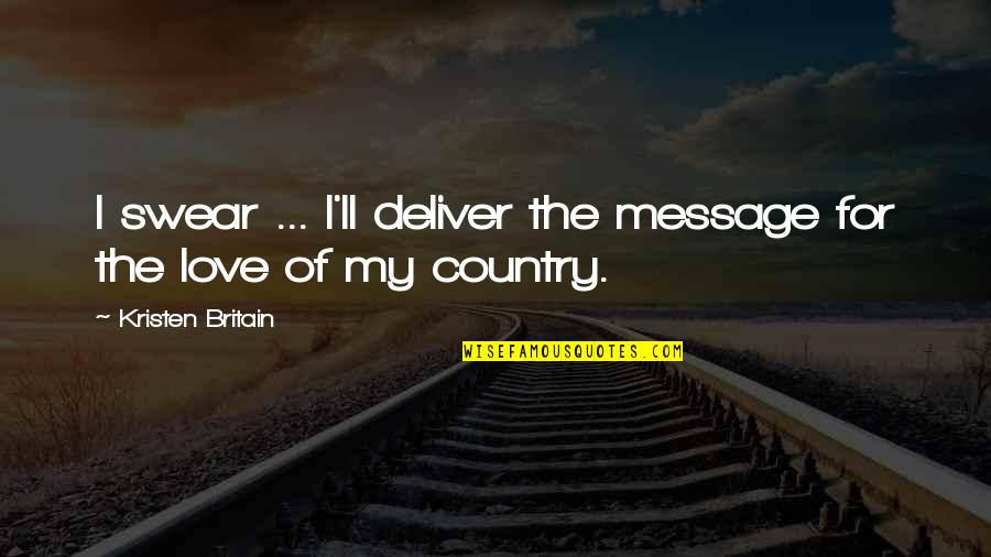 Love Of Your Country Quotes By Kristen Britain: I swear ... I'll deliver the message for