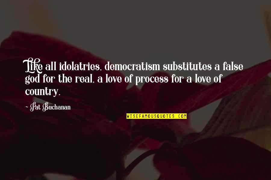 Love Of Your Country Quotes By Pat Buchanan: Like all idolatries, democratism substitutes a false god