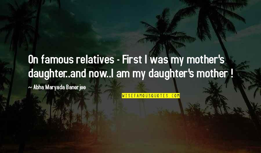 Love Of Your Mother Quotes By Abha Maryada Banerjee: On famous relatives - First I was my