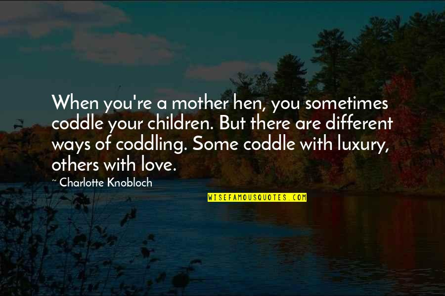Love Of Your Mother Quotes By Charlotte Knobloch: When you're a mother hen, you sometimes coddle