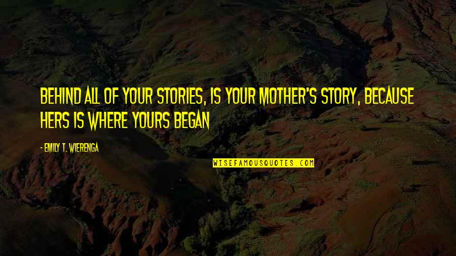 Love Of Your Mother Quotes By Emily T. Wierenga: Behind all of your stories, is your mother's