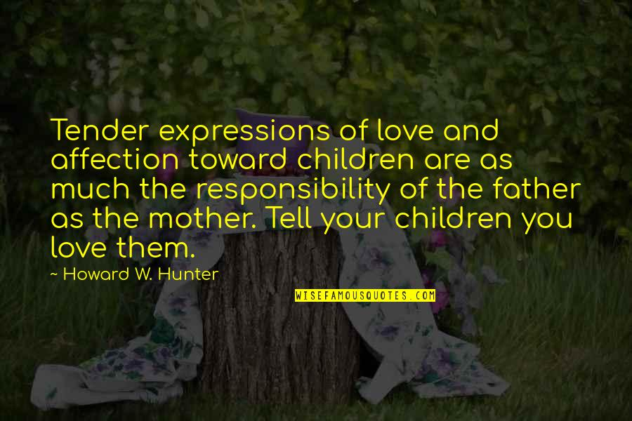 Love Of Your Mother Quotes By Howard W. Hunter: Tender expressions of love and affection toward children
